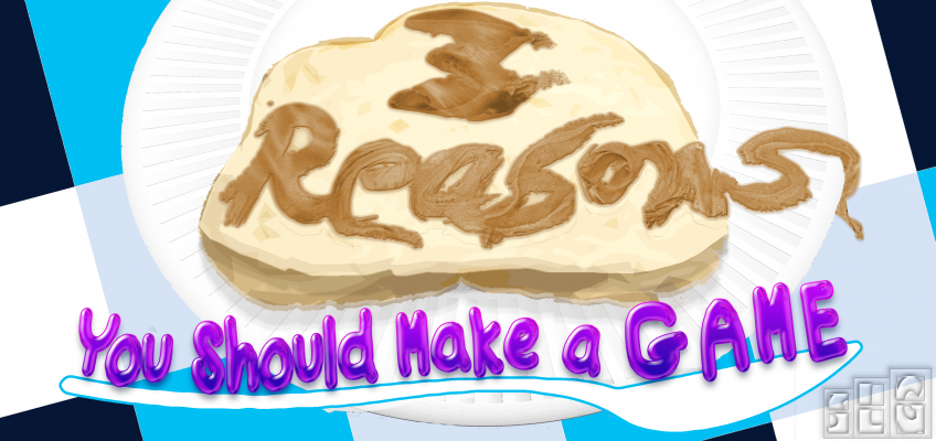 3 Reasons You Should Make a Game