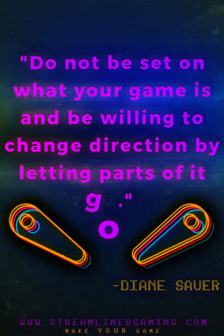 "Quote by Diane Saver of Shoot Again Games, ""Do not be set on what your game is and be willing to change direction by letting parts of it go."""